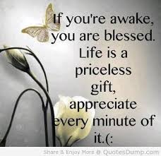 "this image shows a positive quote saying "" If you're awake you are blessed. Life is a priceless gift, appreciate every minute of it."